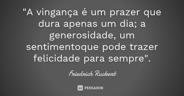"""""""A vingança é um prazer que dura apenas um dia; a generosidade, um sentimentoque pode trazer felicidade para sempre"""".... Frase de Friedrich Rückert."""