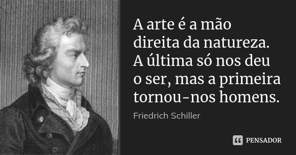 A arte é a mão direita da natureza. A última só nos deu o ser, mas a primeira tornou-nos homens.... Frase de Friedrich Schiller.