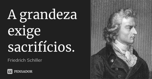 A grandeza exige sacrifícios.... Frase de Friedrich Schiller.