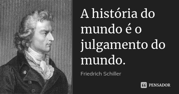 A história do mundo é o julgamento do mundo.... Frase de Friedrich Schiller.