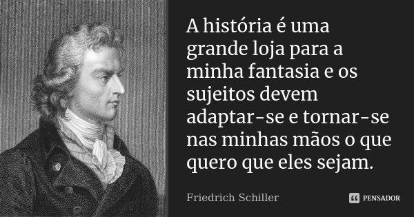 A história é uma grande loja para a minha fantasia e os sujeitos devem adaptar-se e tornar-se nas minhas mãos o que quero que eles sejam.... Frase de Friedrich Schiller.