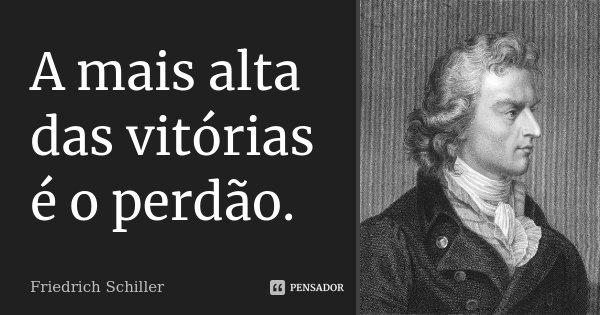 A mais alta das vitórias é o perdão.... Frase de Friedrich Schiller.