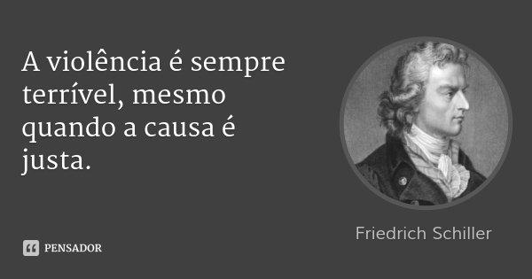 A violência é sempre terrível, mesmo quando a causa é justa.... Frase de Friedrich Schiller.