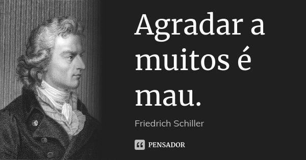 Agradar a muitos é mau.... Frase de Friedrich Schiller.