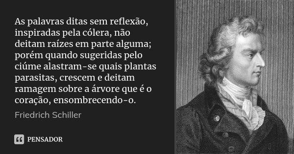 As palavras ditas sem reflexão, inspiradas pela cólera, não deitam raízes em parte alguma; porém quando sugeridas pelo ciúme alastram-se quais plantas parasitas... Frase de Friedrich Schiller.