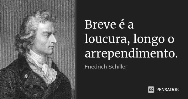 Breve é a loucura, longo o arrependimento.... Frase de Friedrich Schiller.