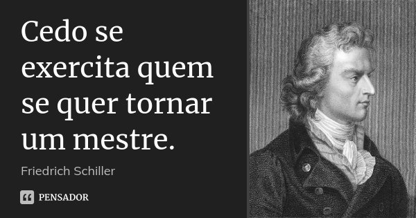 Cedo se exercita quem se quer tornar um mestre.... Frase de Friedrich Schiller.