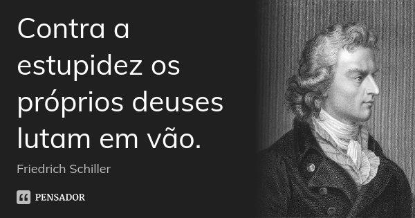 Contra a estupidez os próprios deuses lutam em vão.... Frase de Friedrich Schiller.