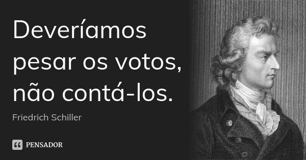 Deveríamos pesar os votos, não contá-los.... Frase de Friedrich Schiller.