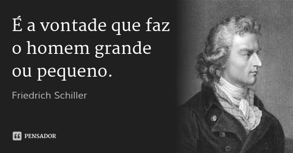 É a vontade que faz o homem grande ou pequeno.... Frase de Friedrich Schiller.