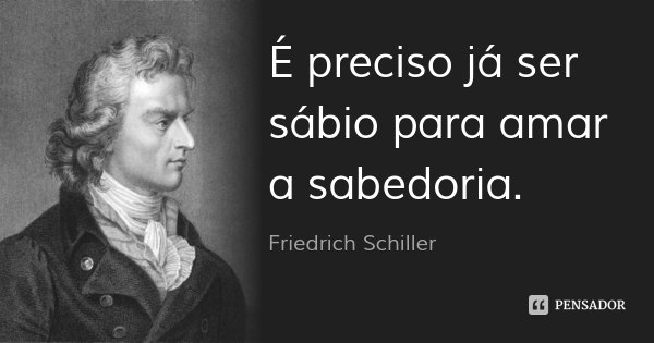 É preciso já ser sábio para amar a sabedoria.... Frase de Friedrich Schiller.