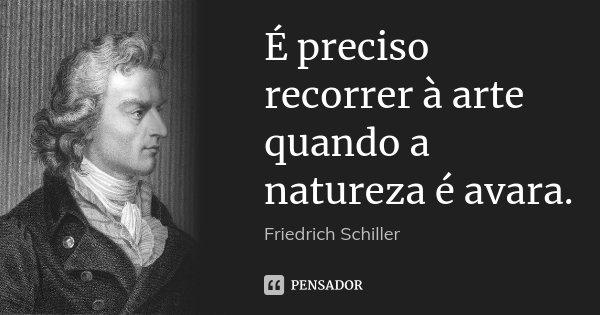 É preciso recorrer à arte quando a natureza é avara.... Frase de Friedrich Schiller.