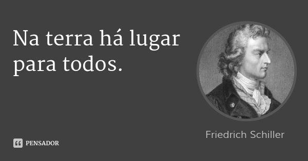 Na terra há lugar para todos.... Frase de Friedrich Schiller.