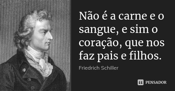 Não é a carne e o sangue, e sim o coração, que nos faz pais e filhos.... Frase de Friedrich Schiller.