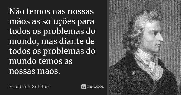 Não temos nas nossas mãos as soluções para todos os problemas do mundo, mas diante de todos os problemas do mundo temos as nossas mãos.... Frase de Friedrich Schiller.