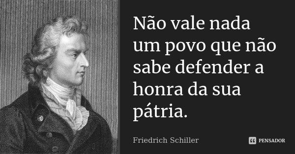 Não vale nada um povo que não sabe defender a honra da sua Pátria.... Frase de Friedrich Schiller.