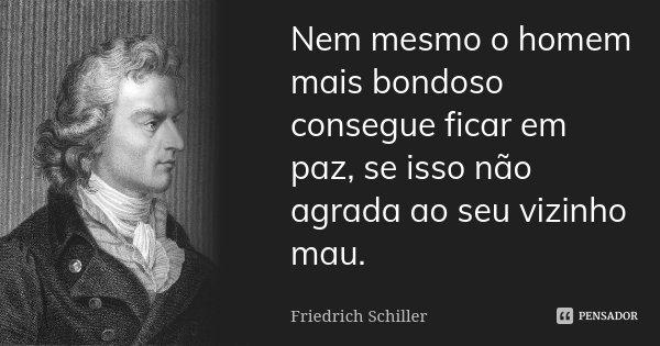 Nem mesmo o homem mais bondoso consegue ficar em paz, se isso não agrada ao seu vizinho mau.... Frase de Friedrich Schiller.