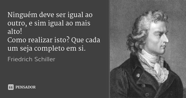Ninguém deve ser igual ao outro, e sim igual ao mais alto! Como realizar isto? Que cada um seja completo em si.... Frase de Friedrich Schiller.