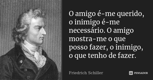 O amigo é-me querido, o inimigo é-me necessário. O amigo mostra-me o que posso fazer, o inimigo, o que tenho de fazer.... Frase de Friedrich Schiller.