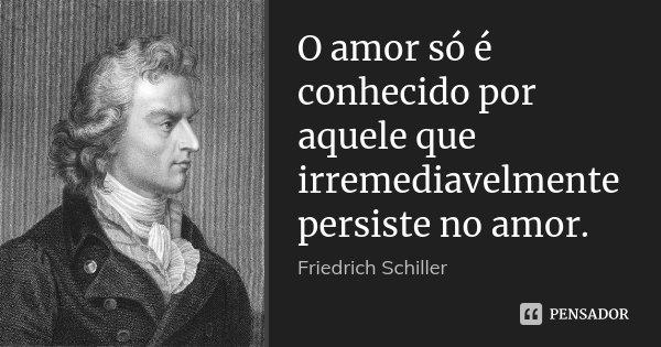 O amor só é conhecido por aquele que irremediavelmente persiste no amor.... Frase de Friedrich Schiller.