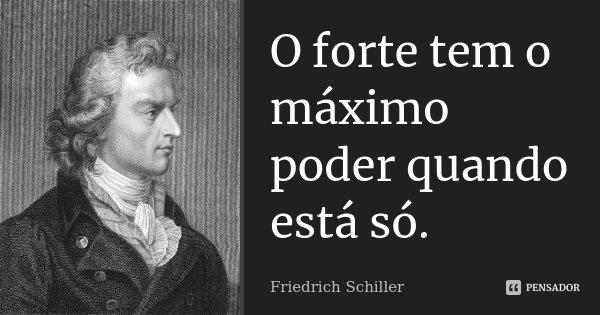 O forte tem o máximo poder quando está só.... Frase de Friedrich Schiller.