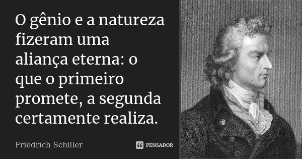 O génio e a natureza fizeram uma aliança eterna: o que o primeiro promete, a segunda certamente realiza.... Frase de Friedrich Schiller.