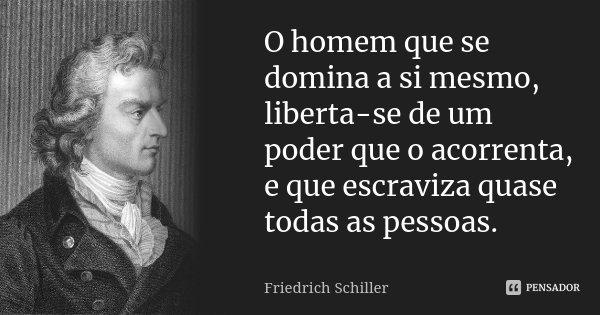 O homem que se domina a si mesmo, liberta-se de um poder que o acorrenta, e que escraviza quase todas as pessoas.... Frase de Friedrich Schiller.