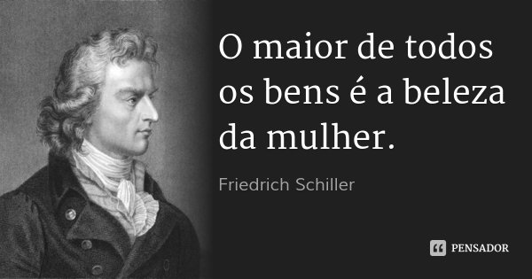 O maior de todos os bens é a beleza da mulher.... Frase de Friedrich Schiller.