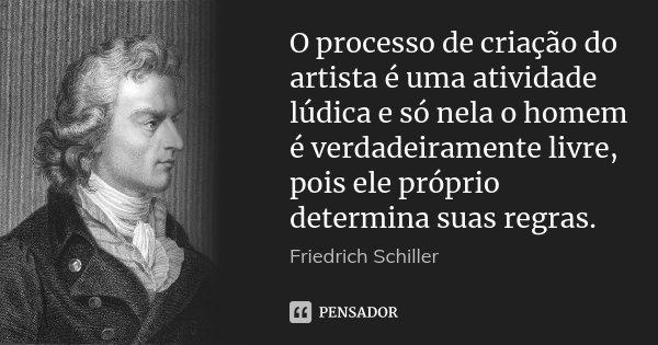 O processo de criação do artista é uma atividade lúdica e só nela o homem é verdadeiramente livre, pois ele próprio determina suas regras.... Frase de Friedrich Schiller.