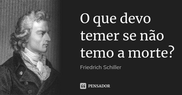 O que devo temer se não temo a morte?... Frase de Friedrich Schiller.