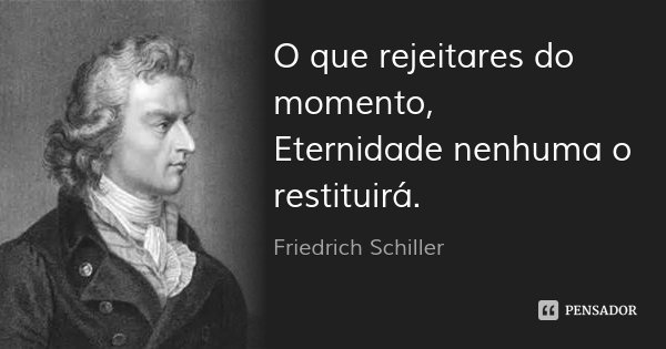 O que rejeitares do momento, Eternidade nenhuma o restituirá.... Frase de Friedrich Schiller.