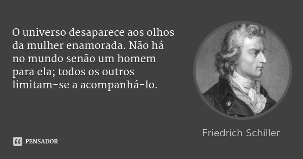 O universo desaparece aos olhos da mulher enamorada. Não há no mundo senão um homem para ela; todos os outros limitam-se a acompanhá-lo.... Frase de Friedrich Schiller.