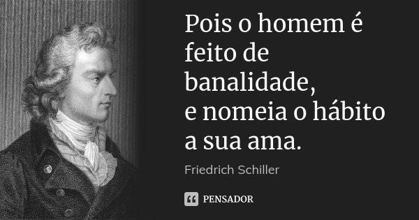 Pois o homem é feito de banalidade, e nomeia o hábito a sua ama.... Frase de Friedrich Schiller.