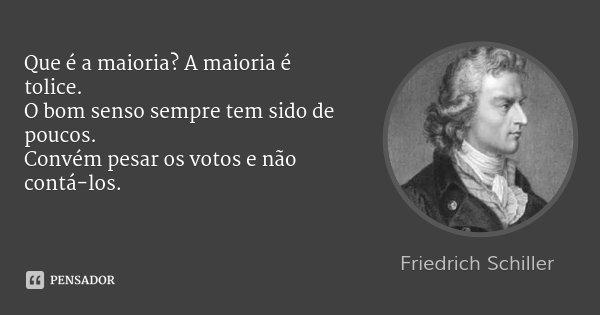 Que é a maioria? A maioria é tolice. O bom senso sempre tem sido de poucos. Convém pesar os votos e não contá-los.... Frase de Friedrich Schiller.