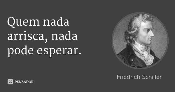 Quem nada arrisca, nada pode esperar.... Frase de Friedrich Schiller.