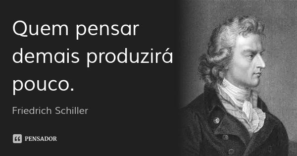 Quem pensar demais produzirá pouco.... Frase de Friedrich Schiller.