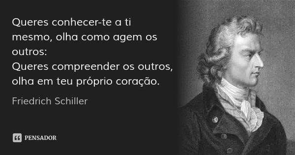 Queres conhecer-te a ti mesmo, olha como agem os outros: Queres compreender os outros, olha em teu próprio coração.... Frase de Friedrich Schiller.