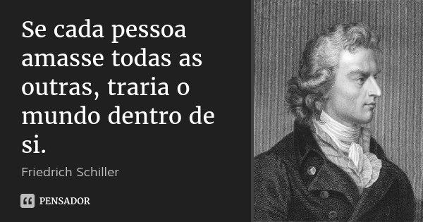 Se cada pessoa amasse todas as outras, traria o mundo dentro de si.... Frase de Friedrich Schiller.