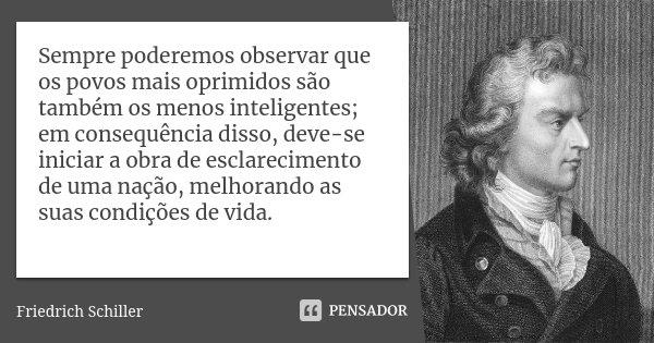 Sempre poderemos observar que os povos mais oprimidos são também os menos inteligentes; em consequência disso, deve-se iniciar a obra de esclarecimento de uma n... Frase de Friedrich Schiller.