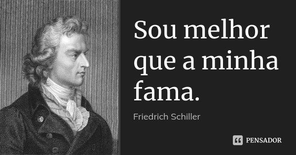 Sou melhor que a minha fama.... Frase de Friedrich Schiller.