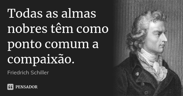 Todas as almas nobres têm como ponto comum a compaixão.... Frase de Friedrich Schiller.