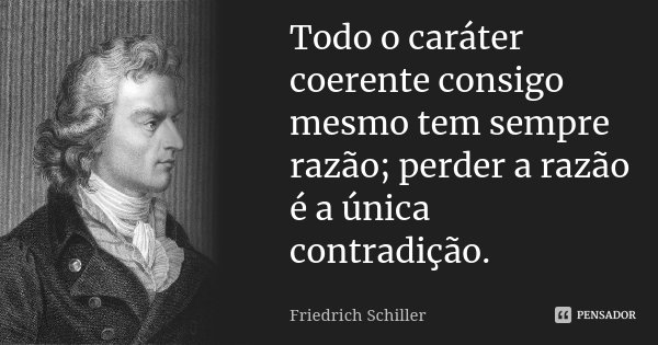 Todo o caráter coerente consigo mesmo tem sempre razão; perder a razão é a única contradição.... Frase de Friedrich Schiller.
