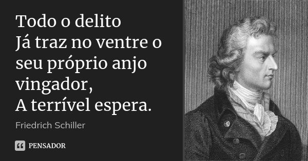 Todo o delito Já traz no ventre o seu próprio anjo vingador, A terrível espera.... Frase de Friedrich Schiller.