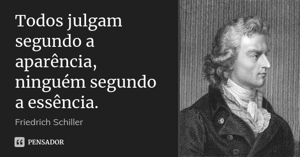 Todos julgam segundo a aparência, ninguém segundo a essência.... Frase de Friedrich Schiller.