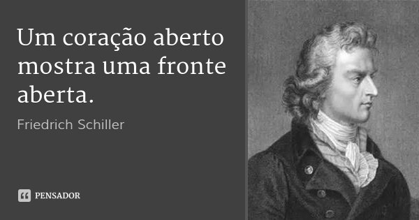Um coração aberto mostra uma fronte aberta.... Frase de Friedrich Schiller.