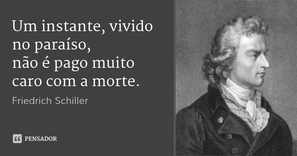 Um instante, vivido no paraíso, não é pago muito caro com a morte.... Frase de Friedrich Schiller.