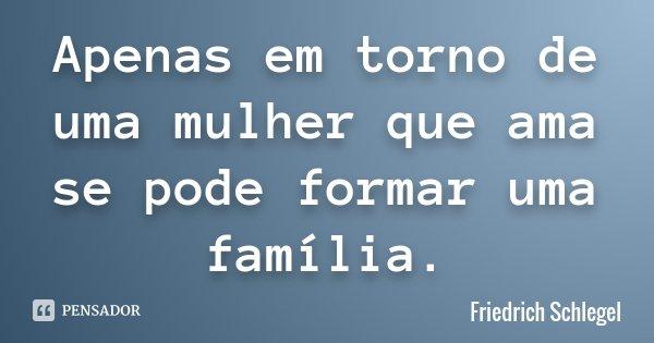 Apenas em torno de uma mulher que ama se pode formar uma família.... Frase de Friedrich Schlegel.