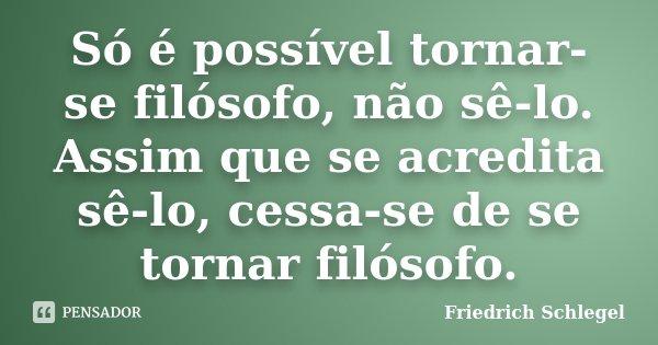 Só é possível tornar-se filósofo, não sê-lo. Assim que se acredita sê-lo, cessa-se de se tornar filósofo.... Frase de Friedrich Schlegel.