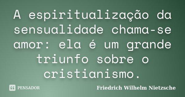 A espiritualização da sensualidade chama-se amor: ela é um grande triunfo sobre o cristianismo.... Frase de Friedrich Wilhelm Nietzsche.