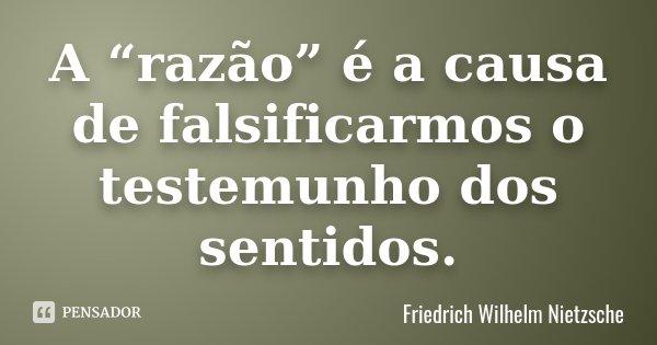 """A """"razão"""" é a causa de falsificarmos o testemunho dos sentidos.... Frase de Friedrich Wilhelm Nietzsche."""